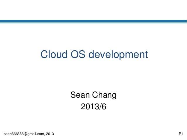 sean666666@gmail.com, 2013 P1 Cloud OS development Sean Chang 2013/6