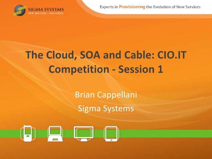 The Cloud, SOA and Cable: CIO.IT    Competition - Session 1         Brian Cappellani          Sigma Systems