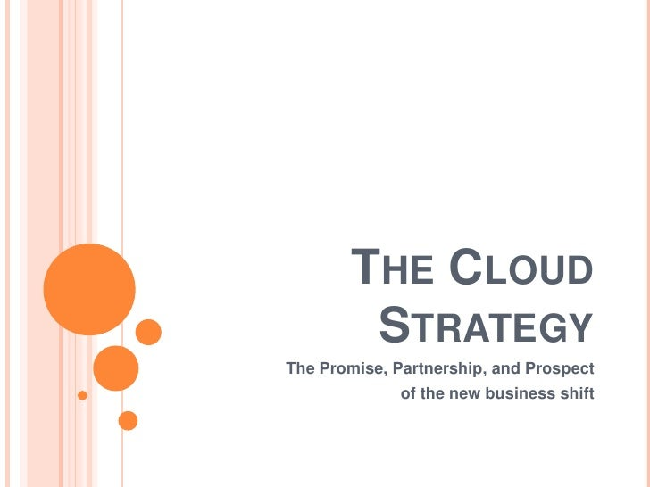 The Cloud Strategy<br />The Promise, Partnership, and Prospect <br />of the new business shift<br />