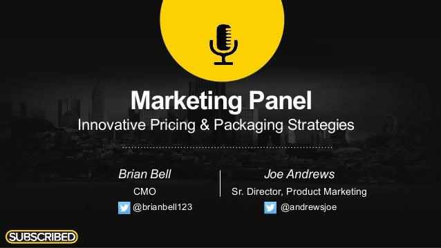 Marketing Panel Innovative Pricing & Packaging Strategies Brian Bell CMO Joe Andrews Sr. Director, Product Marketing @andr...