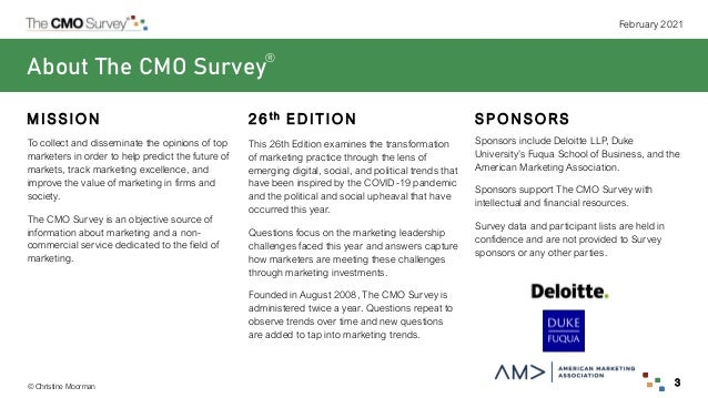 © Christine Moorman February 2021 3 About The CMO Survey To collect and disseminate the opinions of top marketers in order...
