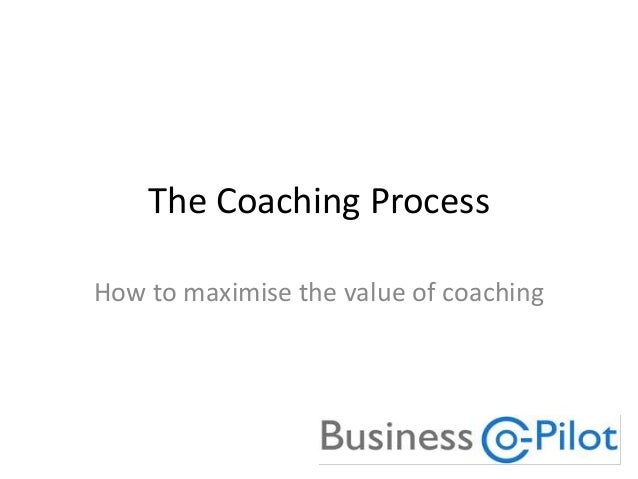 The Coaching Process How to maximise the value of coaching