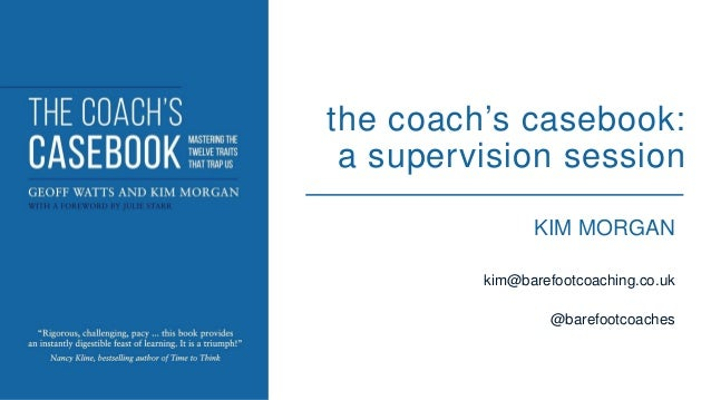 KIM MORGAN kim@barefootcoaching.co.uk @barefootcoaches the coach's casebook: a supervision session