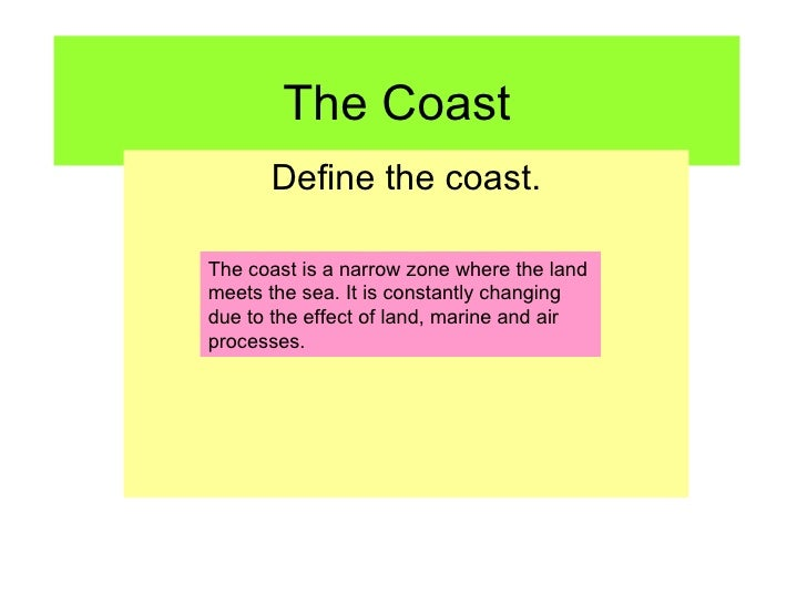 The Coast Define the coast. The coast is a narrow zone where the land meets the sea. It is constantly changing due to the ...