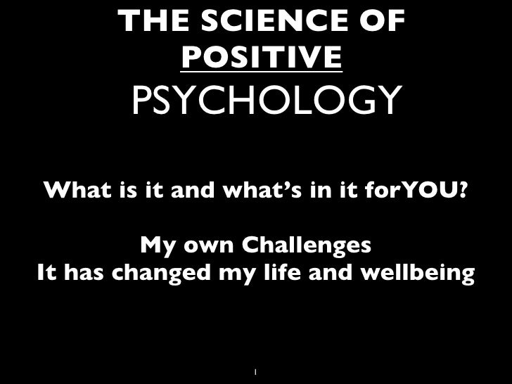THE SCIENCE OF         POSITIVE       PSYCHOLOGYWhat is it and what's in it forYOU?         My own ChallengesIt has change...