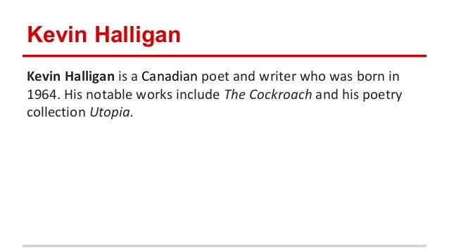 the cockroach kevin halligan Kevin halligan is a canadian poet and writer who was born in 1964 his notable works include the cockroach and his poetry collection utopia.