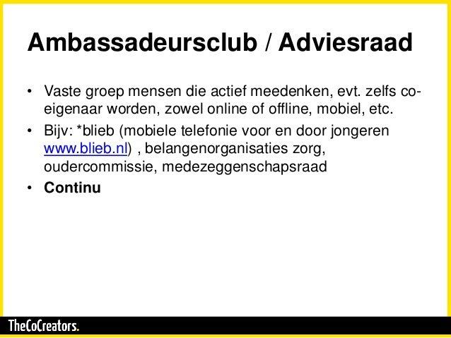 Ambassadeursclub / Adviesraad • Vaste groep mensen die actief meedenken, evt. zelfs co- eigenaar worden, zowel online of o...