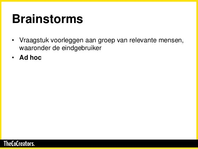 Brainstorms • Vraagstuk voorleggen aan groep van relevante mensen, waaronder de eindgebruiker • Ad hoc