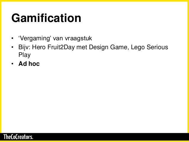 Gamification • 'Vergaming' van vraagstuk • Bijv: Hero Fruit2Day met Design Game, Lego Serious Play • Ad hoc
