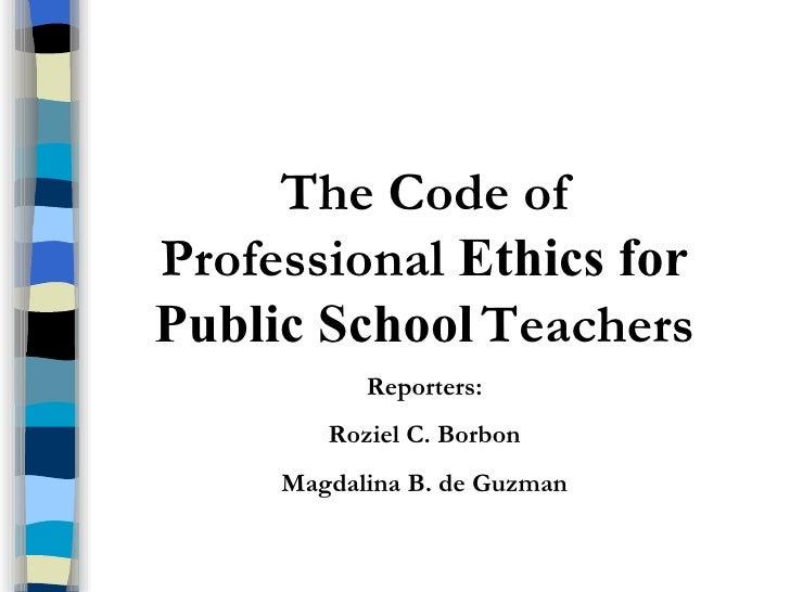 The Code of Professional  Ethics for Public School   Teachers Reporters: Roziel C. Borbon Magdalina B. de Guzman