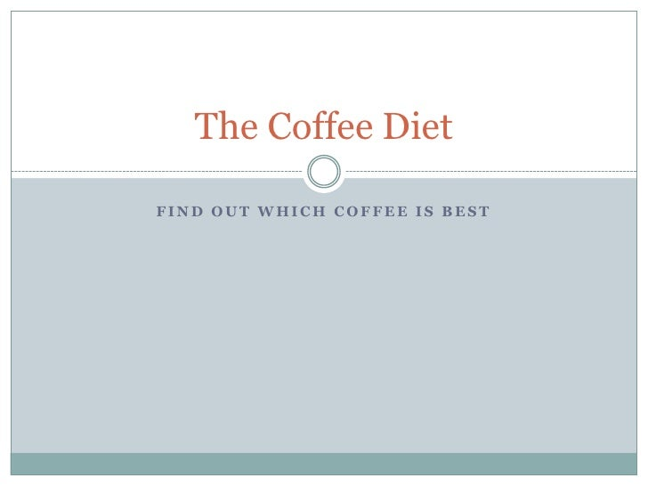 Find Out Which Coffee Is Best<br />The Coffee Diet<br />