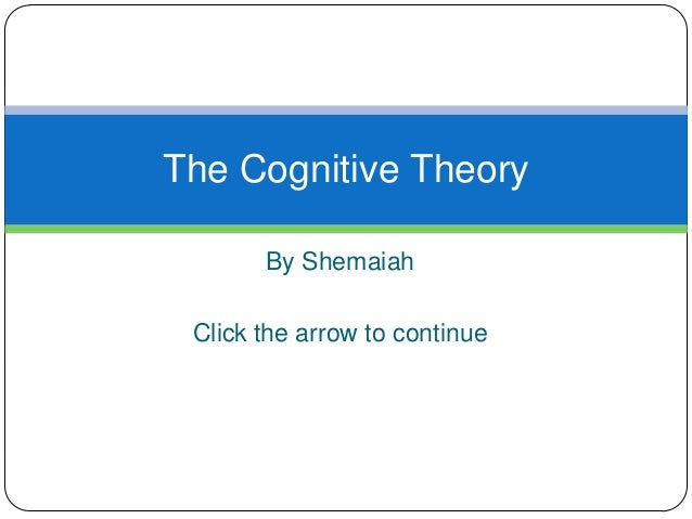 By Shemaiah Click the arrow to continue The Cognitive Theory
