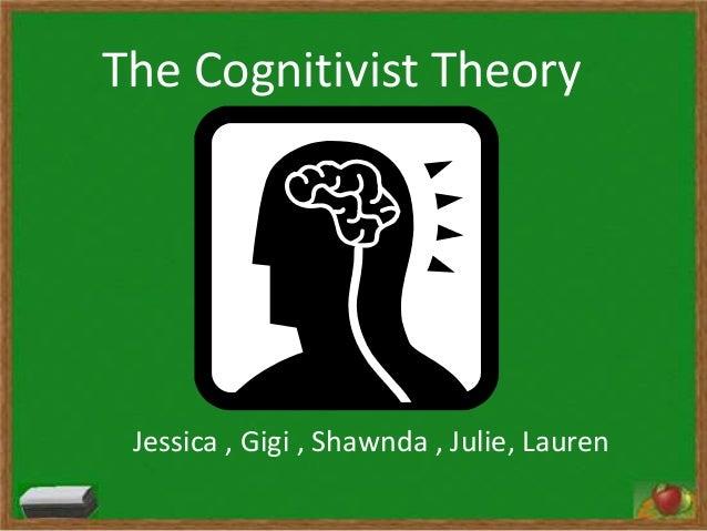 The Cognitivist Theory Jessica , Gigi , Shawnda , Julie, Lauren