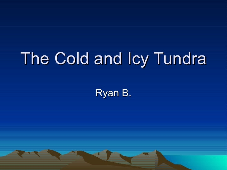 The Cold and Icy Tundra Ryan B.