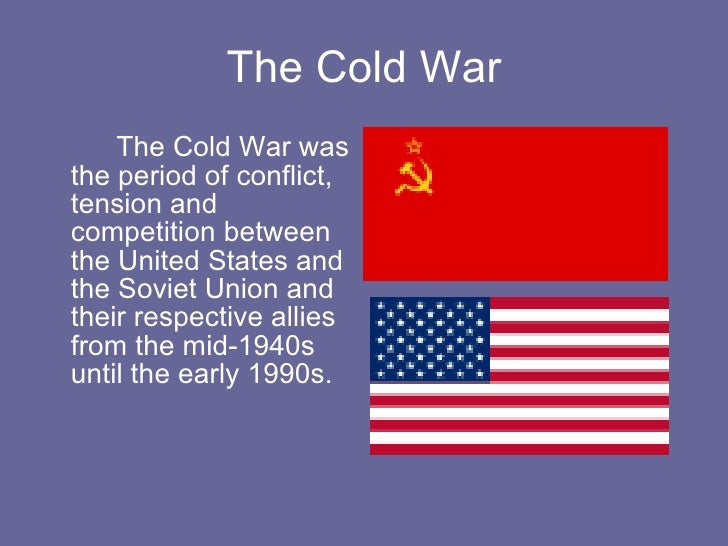 The Cold War <ul><li>The Cold War was the period of conflict, tension and competition between the United States and the So...