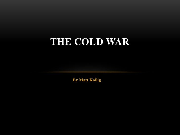 By Matt Kollig<br />The Cold war<br />