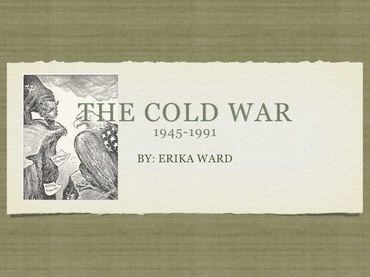 THE COLD WAR     1945-1991   BY: ERIKA WARD