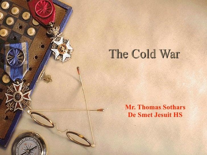 The Cold War  Mr. Thomas Sothars  De Smet Jesuit HS
