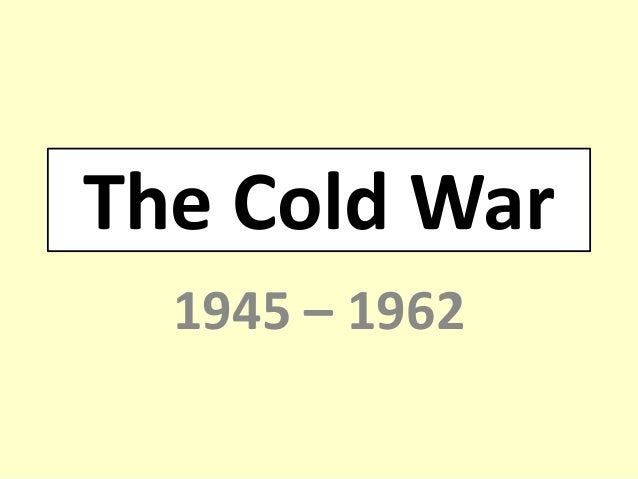 The Cold War1945 – 1962