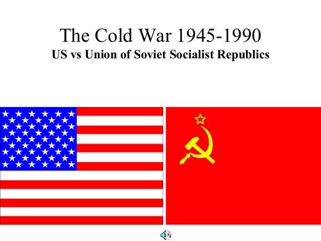 The Cold War 1945-1990US vs Union of Soviet Socialist Republics
