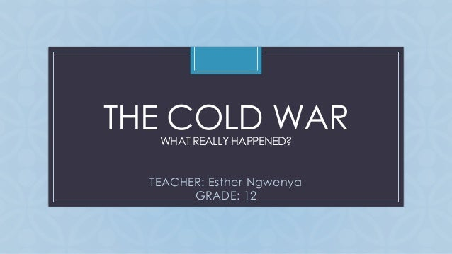 CTHE COLD WARWHAT REALLY HAPPENED? TEACHER: Esther Ngwenya GRADE: 12