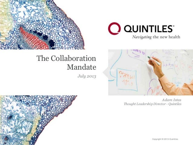Copyright © 2013 Quintiles The Collaboration Mandate July 2013 Adam Istas Thought Leadership Director - Quintiles