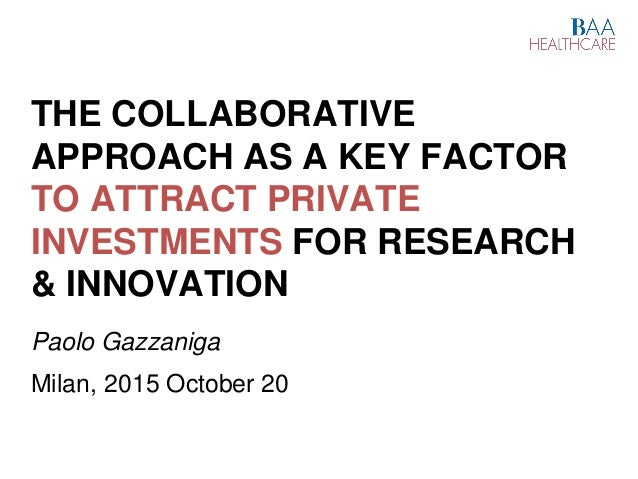 THE COLLABORATIVE APPROACH AS A KEY FACTOR TO ATTRACT PRIVATE INVESTMENTS FOR RESEARCH & INNOVATION Paolo Gazzaniga Milan,...