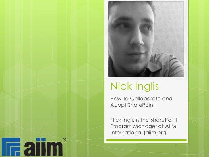 Nick Inglis<br />How To Collaborate and Adopt SharePoint<br />Nick Inglis is the SharePoint Program Manager at AIIM Intern...