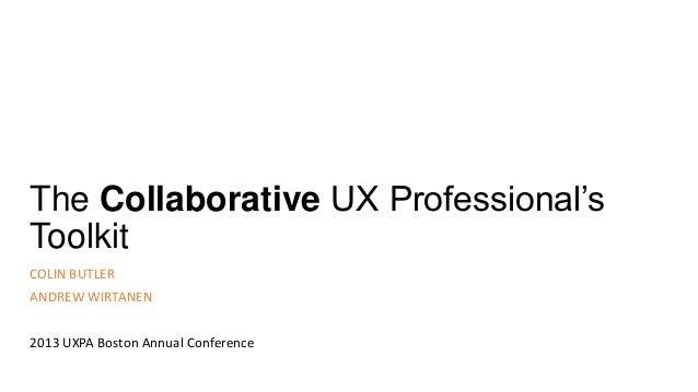 The Collaborative UX Professional'sToolkitCOLIN BUTLERANDREW WIRTANEN2013 UXPA Boston Annual Conference