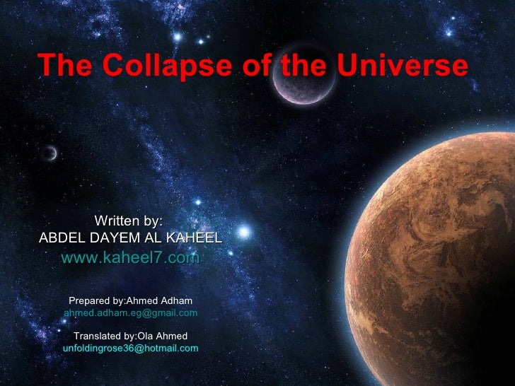 The Collapse of the Universe Written by:  ABDEL DAYEM AL KAHEEL www.kaheel7.com Prepared by:Ahmed Adham [email_address] Tr...