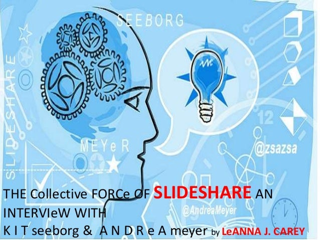 THE Collective FORCe OF SLIDESHARE AN INTERVIeW WITH K I T seeborg & A N D R e A meyer by LeANNA J. CAREY