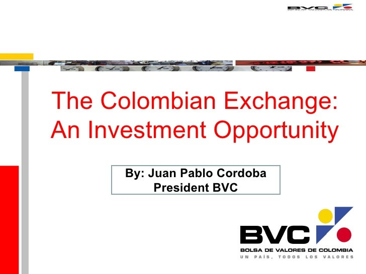 The Colombian  Exchange: A n Investment Opportunity By: Juan Pablo Cordoba President  BVC
