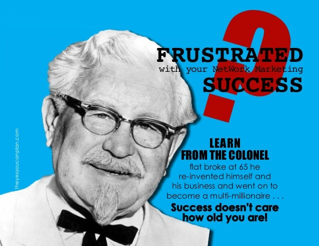 ?FRUSTRATEDwith your NetWork Marketing SUCCESS LEARN FROM THE COLONEL flat broke at 65 he re-invented himself and his busi...