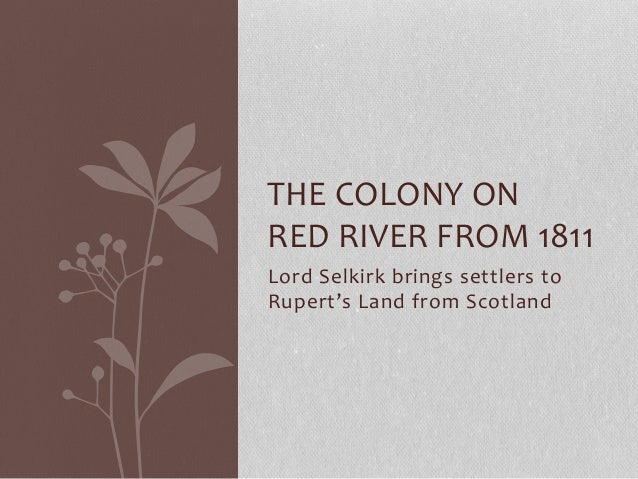 THE COLONY ON RED RIVER FROM 1811 Lord Selkirk brings settlers to Rupert's Land from Scotland
