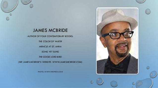 james mcbride the color of water Ithaca, ny — the author of the best-selling book the color of water will be speaking at ithaca college on monday, november 3 james mcbride was propelled onto the national literary stage with the 1995 memoir but has since been recognized for other works, including the 2013 novel, the good.