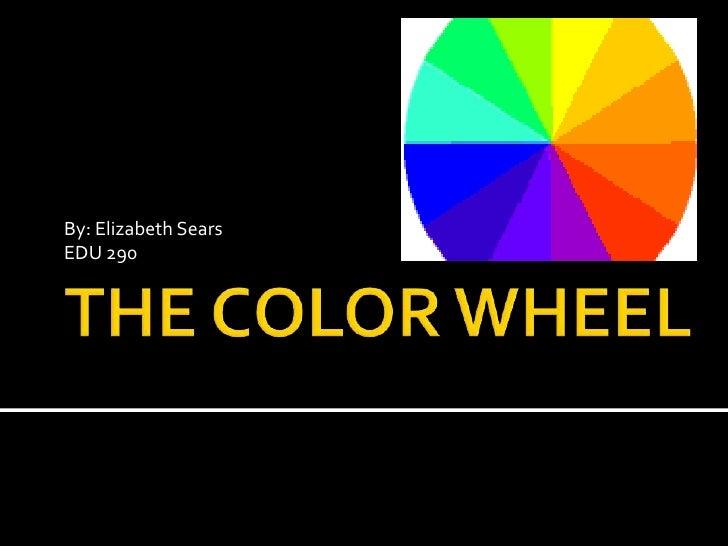 THE COLOR WHEEL<br />By: Elizabeth Sears<br />EDU 290<br />