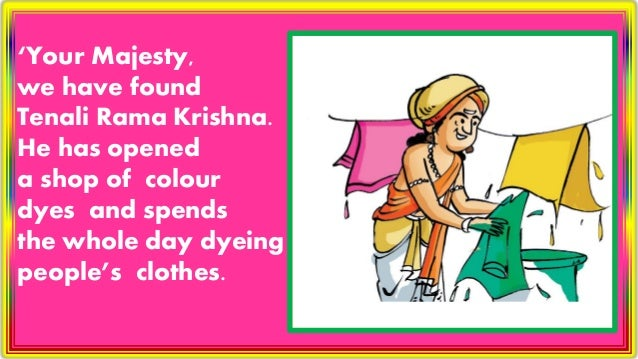 'Your Majesty, we have found Tenali Rama Krishna. He has opened a shop of colour dyes and spends the whole day dyeing peop...