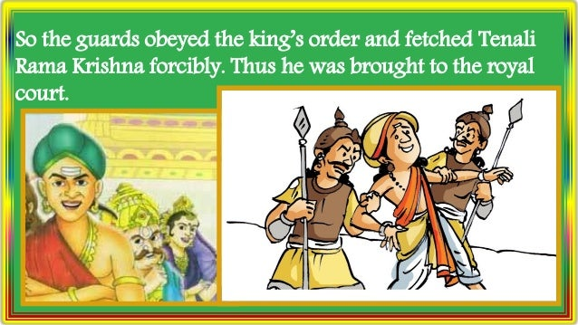 So the guards obeyed the king's order and fetched Tenali Rama Krishna forcibly. Thus he was brought to the royal court.
