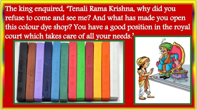 The king enquired, 'Tenali Rama Krishna, why did you refuse to come and see me? And what has made you open this colour dye...