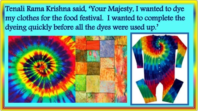 Tenali Rama Krishna said, 'Your Majesty, I wanted to dye my clothes for the food festival. I wanted to complete the dyeing...