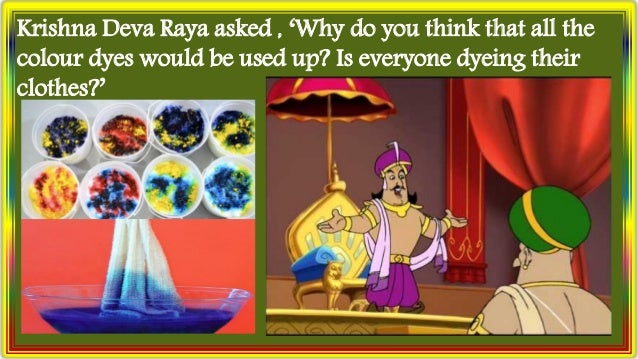 Krishna Deva Raya asked , 'Why do you think that all the colour dyes would be used up? Is everyone dyeing their clothes?'