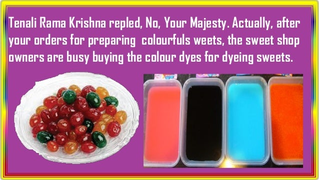Tenali Rama Krishna repled, No, Your Majesty. Actually, after your orders for preparing colourfuls weets, the sweet shop o...