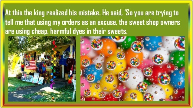 At this the king realized his mistake. He said, 'So you are trying to tell me that using my orders as an excuse, the sweet...