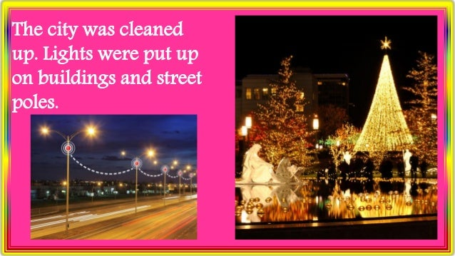 The city was cleaned up. Lights were put up on buildings and street poles.