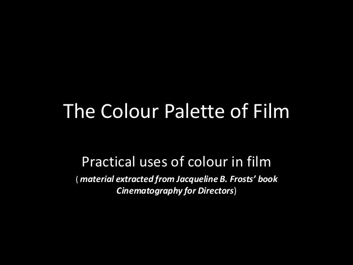 The Colour Palette of Film  Practical uses of colour in film ( material extracted from Jacqueline B. Frosts' book         ...