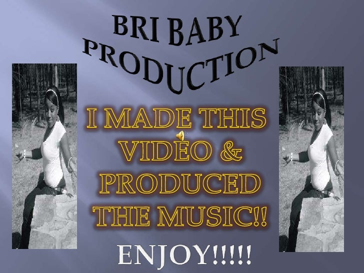 BRI BABY <br />PRODUCTION<br />I MADE THIS <br />VIDEO &<br />PRODUCED<br />THE MUSIC!!<br />ENJOY!!!!!<br />
