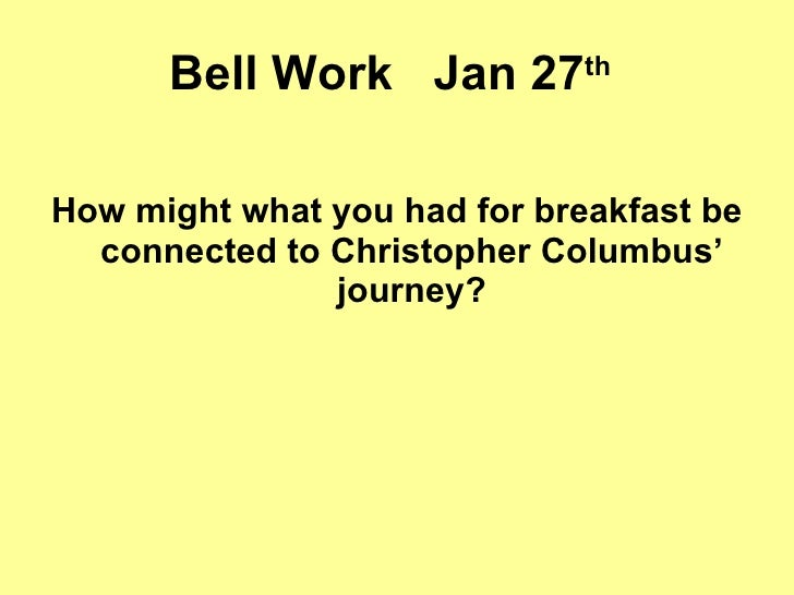 Bell Work  Jan 27 th   <ul><li>How might what you had for breakfast be connected to Christopher Columbus' journey? </li></ul>