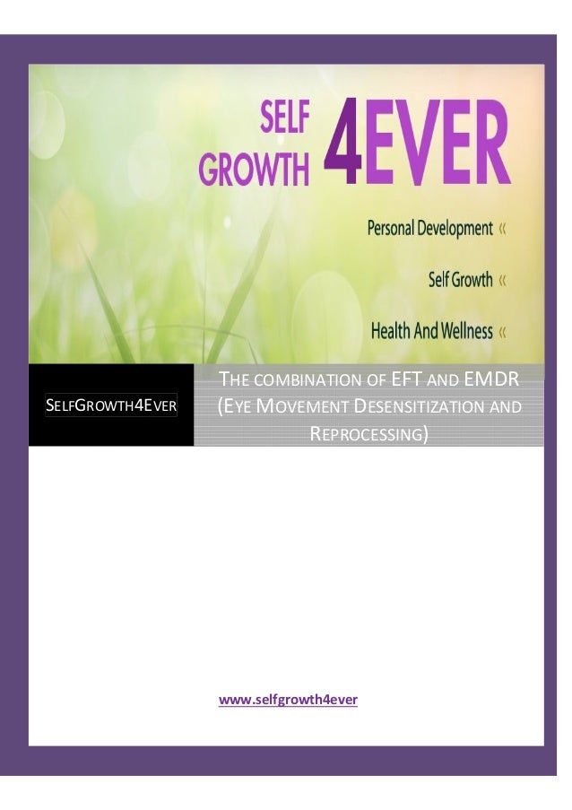 www.selfgrowth4ever SELFGROWTH4EVER THE COMBINATION OF EFT AND EMDR (EYE MOVEMENT DESENSITIZATION AND REPROCESSING)