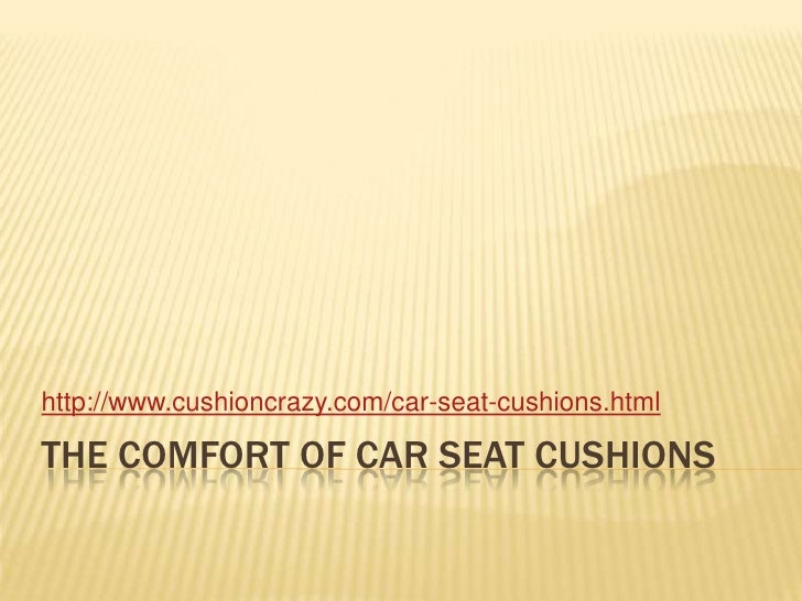 The comfort of car seat cushions<br />http://www.cushioncrazy.com/car-seat-cushions.html<br />