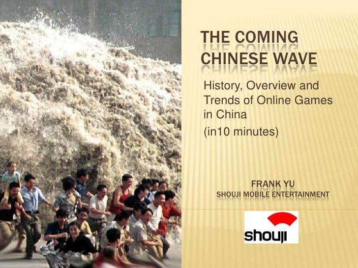 THE COMING CHINESE WAVE History, Overview and Trends of Online Games in China (in10 minutes)              FRANK YU   SHOUJ...